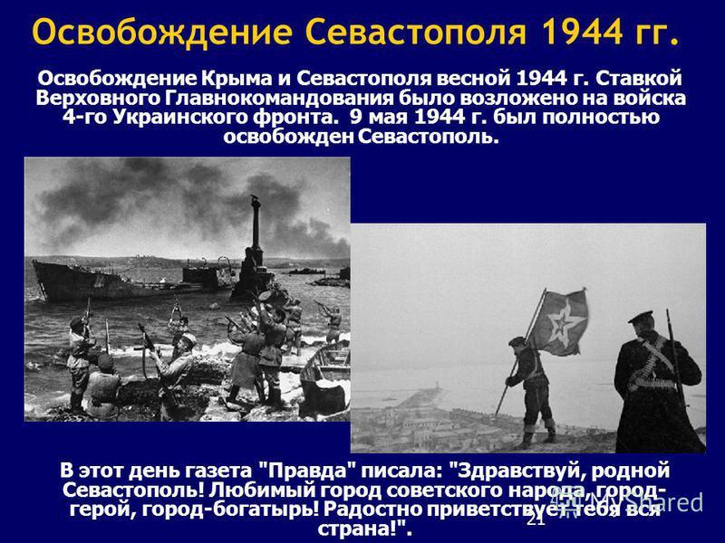 21 Освобождение Севастополя 1944 гг. Освобождение Крыма и Севастополя весной 1944 г. Ставкой Верховного Главнокомандования было возложено на войска 4-го Украинского фронта. 9 мая 1944 г. был полностью освобожден Севастополь. В этот день газета