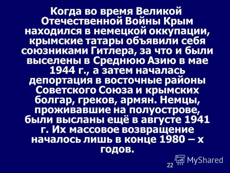 22 Когда во время Великой Отечественной Войны Крым находился в немецкой оккупации, крымские татары объявили себя союзниками Гитлера, за что и были выселены в Среднюю Азию в мае 1944 г., а затем началась депортация в восточные районы Советского Союза