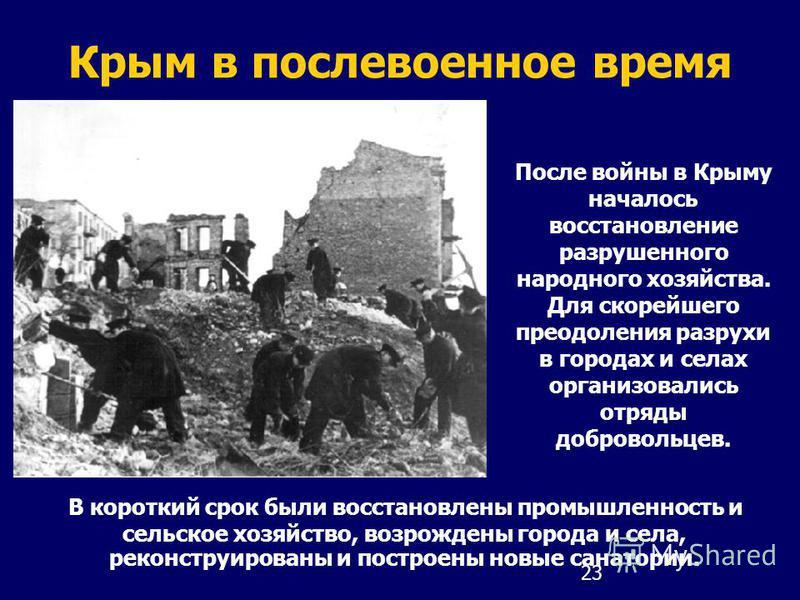 23 Крым в послевоенное время В короткий срок были восстановлены промышленность и сельское хозяйство, возрождены города и села, реконструированы и построены новые санатории. После войны в Крыму началось восстановление разрушенного народного хозяйства.
