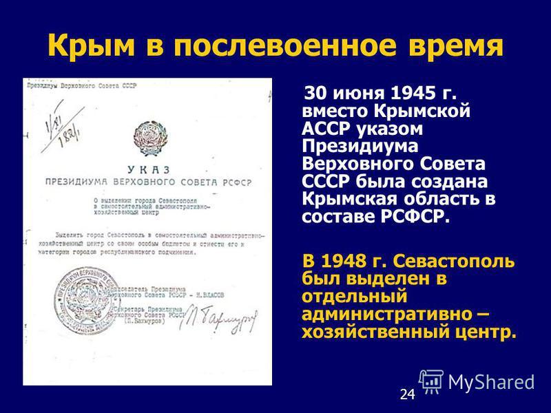 24 Крым в послевоенное время 30 июня 1945 г. вместо Крымской АССР указом Президиума Верховного Совета СССР была создана Крымская область в составе РСФСР. В 1948 г. Севастополь был выделен в отдельный административно – хозяйственный центр.