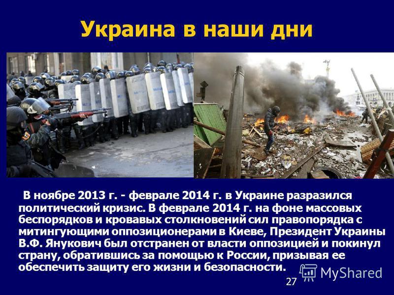 27 Украина в наши дни В ноябре 2013 г. - феврале 2014 г. в Украине разразился политический кризис. В феврале 2014 г. на фоне массовых беспорядков и кровавых столкновений сил правопорядка с митингующими оппозиционерами в Киеве, Президент Украины В.Ф.
