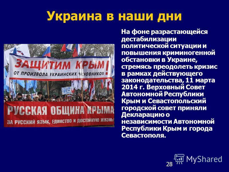 28 Украина в наши дни На фоне разрастающейся дестабилизации политической ситуации и повышения криминогенной обстановки в Украине, стремясь преодолеть кризис в рамках действующего законодательства, 11 марта 2014 г. Верховный Совет Автономной Республик