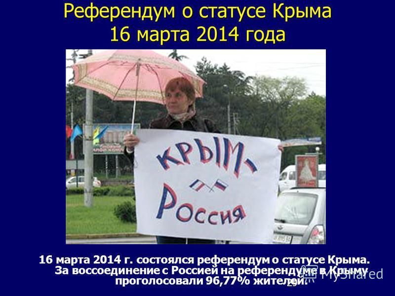 29 Референдум о статусе Крыма 16 марта 2014 года 16 марта 2014 г. состоялся референдум о статусе Крыма. За воссоединение с Россией на референдуме в Крыму проголосовали 96,77% жителей.
