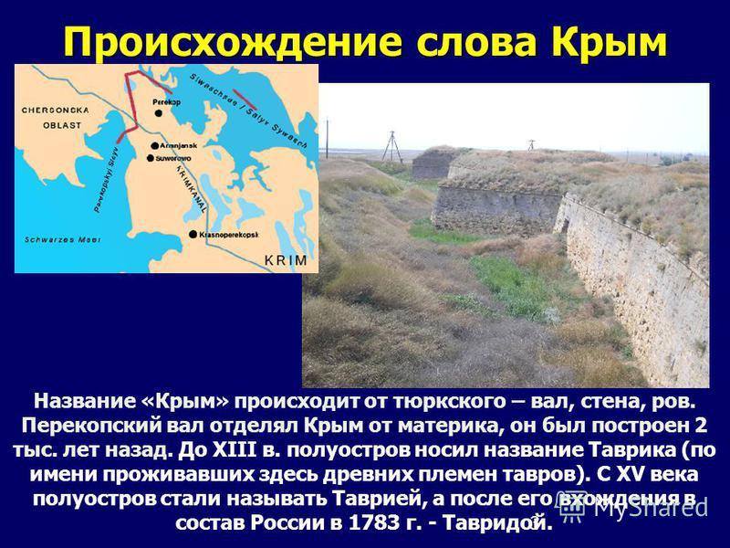 3 Происхождение слова Крым Название «Крым» происходит от тюркского – вал, стена, ров. Перекопский вал отделял Крым от материка, он был построен 2 тыс. лет назад. До XIII в. полуостров носил название Таврика (по имени проживавших здесь древних племен
