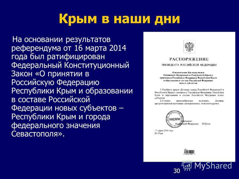 30 Крым в наши дни На основании результатов референдума от 16 марта 2014 года был ратифицирован Федеральный Конституционный Закон «О принятии в Российскую Федерацию Республики Крым и образовании в составе Российской Федерации новых субъектов – Респуб