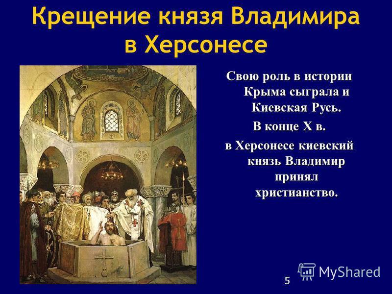 5 Крещение князя Владимира в Херсонесе Свою роль в истории Крыма сыграла и Киевская Русь. В конце Х в. в Херсонесе киевский князь Владимир принял христианство.