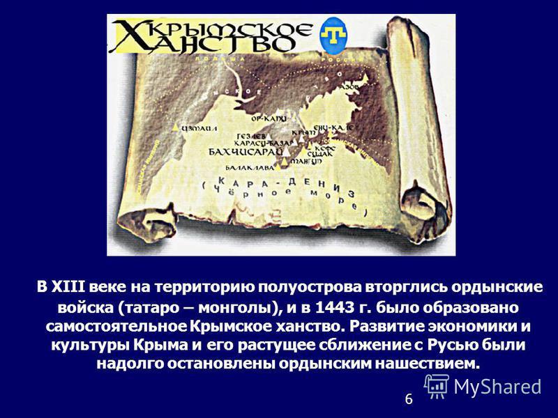 6 В XIII веке на территорию полуострова вторглись ордынские войска (татаро – монголы), и в 1443 г. было образовано самостоятельное Крымское ханство. Развитие экономики и культуры Крыма и его растущее сближение с Русью были надолго остановлены ордынск