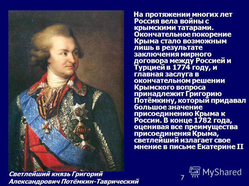 7 На протяжении многих лет Россия вела войны с крымскими татарами. Окончательное покорение Крыма стало возможным лишь в результате заключения мирного договора между Россией и Турцией в 1774 году, и главная заслуга в окончательном решении Крымского во