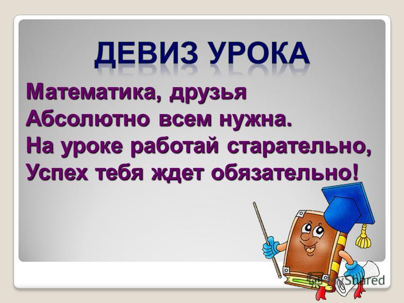 Математика, друзья Абсолютно всем нужна. На уроке работай старательно, Успех тебя ждет обязательно!
