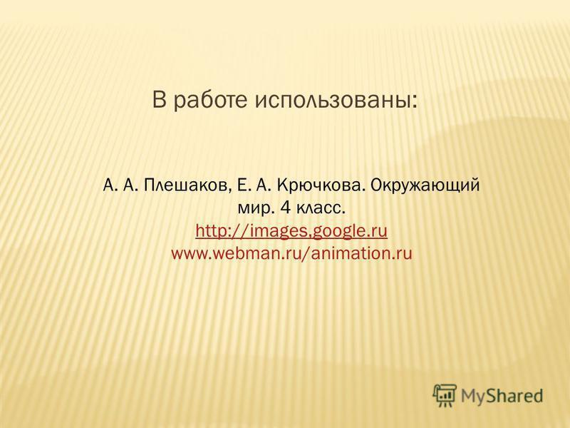 А. А. Плешаков, Е. А. Крючкова. Окружающий мир. 4 класс. http://images,google.ru www.webman.ru/animation.ru В работе использованы: