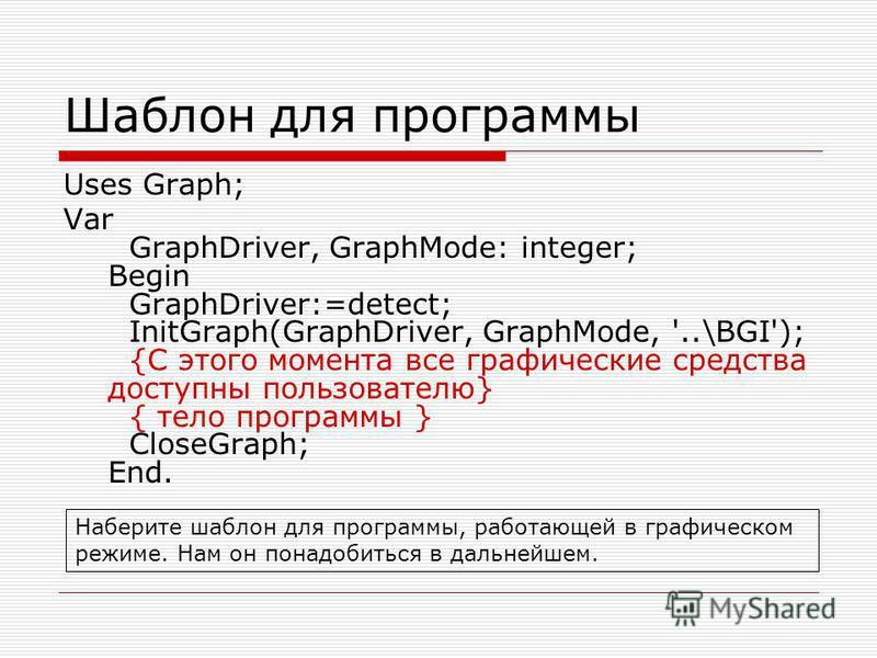 Шаблон для программы Uses Graph; Var GraphDriver, GraphMode: integer; Begin GraphDriver:=detect; InitGraph(GraphDriver, GraphMode, '..\BGI'); {С этого момента все графические средства доступны пользователю} { тело программы } CloseGraph; End. Наберит