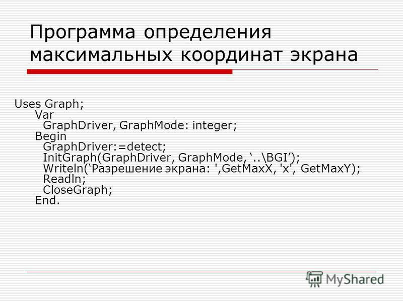 Программа определения максимальных координат экрана Uses Graph; Var GraphDriver, GraphMode: integer; Begin GraphDriver:=detect; InitGraph(GraphDriver, GraphMode,..\BGI); Writeln(Разрешение экрана: ',GetMaxX, 'x', GetMaxY); Readln; CloseGraph; End.