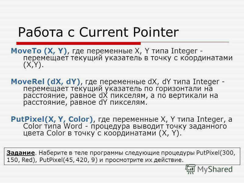 Работа с Current Pointer MoveTo (X, Y), где переменные X, Y типа Integer - перемещает текущий указатель в точку с координатами (X,Y). MoveRel (dX, dY), где переменные dX, dY типа Integer - перемещает текущий указатель по горизонтали на расстояние, ра