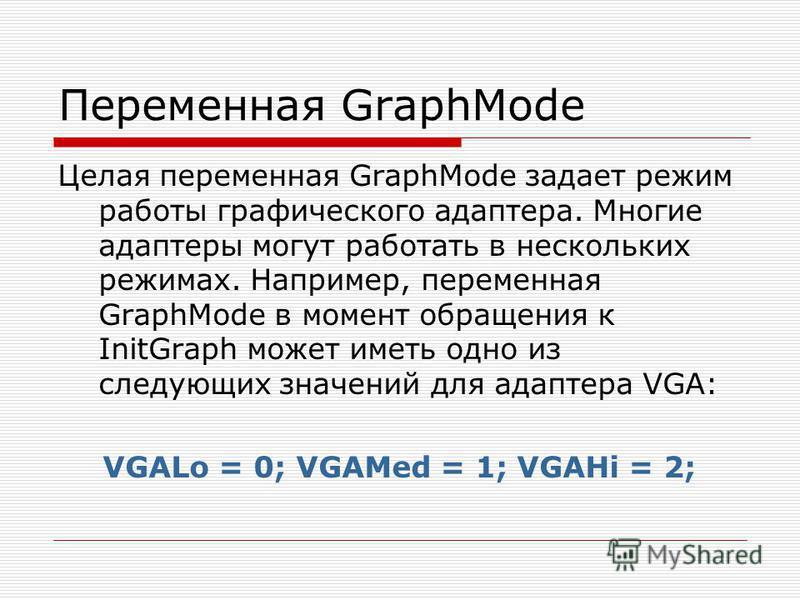 Переменная GraphMode Целая переменная GraphMode задает режим работы графического адаптера. Многие адаптеры могут работать в нескольких режимах. Например, переменная GraphMode в момент обращения к InitGraph может иметь одно из следующих значений для а