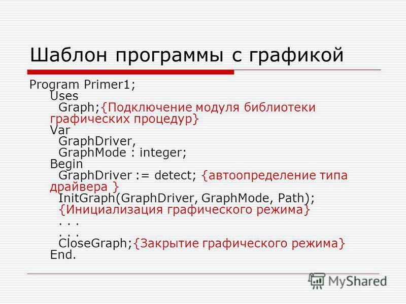 Шаблон программы с графикой Program Primer1; Uses Graph;{Подключение модуля библиотеки графических процедур} Var GraphDriver, GraphMode : integer; Begin GraphDriver := detect; {автоопределение типа драйвера } InitGraph(GraphDriver, GraphMode, Path);
