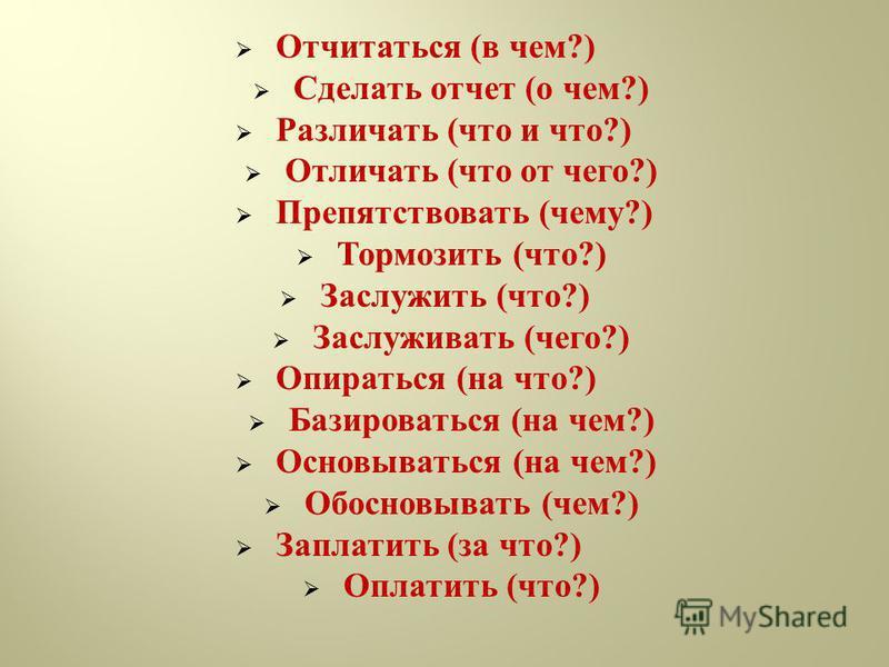 Отчитаться ( в чем ?) Сделать отчет ( о чем ?) Различать ( что и что ?) Отличать ( что от чего ?) Препятствовать ( чему ?) Тормозить ( что ?) Заслужить ( что ?) Заслуживать ( чего ?) Опираться ( на что ?) Базироваться ( на чем ?) Основываться ( на че