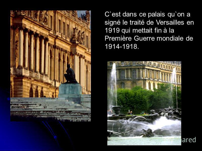 C`est dans ce palais qu`on a signé le traité de Versailles en 1919 qui mettait fin à la Première Guerre mondiale de 1914-1918.