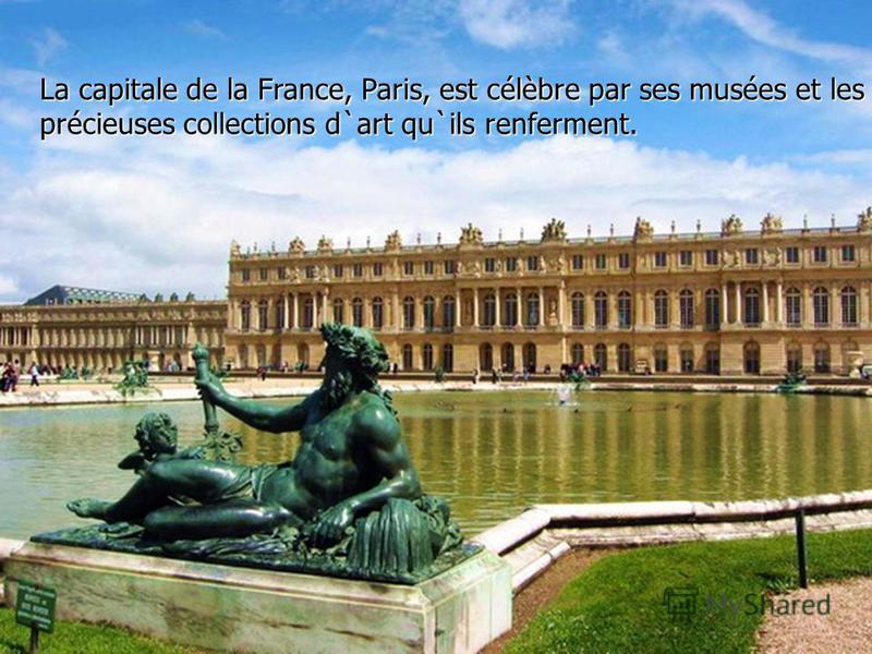 . La capitale de la France, Paris, est célèbre par ses musées et les précieuses collections d`art qu`ils renferment.