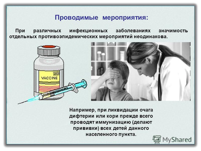 Проводимые мероприятия: При различных инфекционных заболеваниях значимость отдельных противоэпидемических мероприятий неодинакова. Например, при ликвидации очага дифтерии или кори прежде всего проводят иммунизацию (делают прививки) всех детей данного