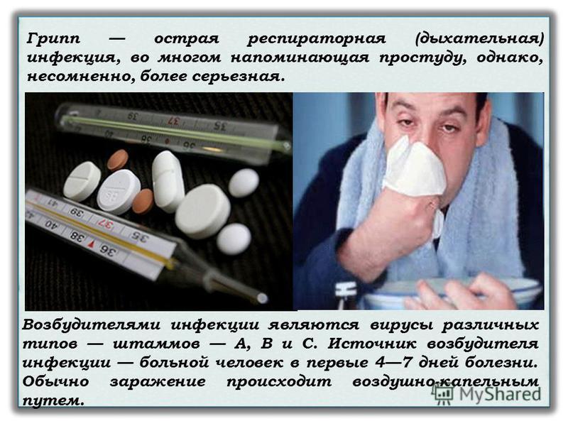 Грипп острая респираторная (дыхательная) инфекция, во многом напоминающая простуду, однако, несомненно, более серьезная. Возбудителями инфекции являются вирусы различных типов штаммов А, В и С. Источник возбудителя инфекции больной человек в первые 4