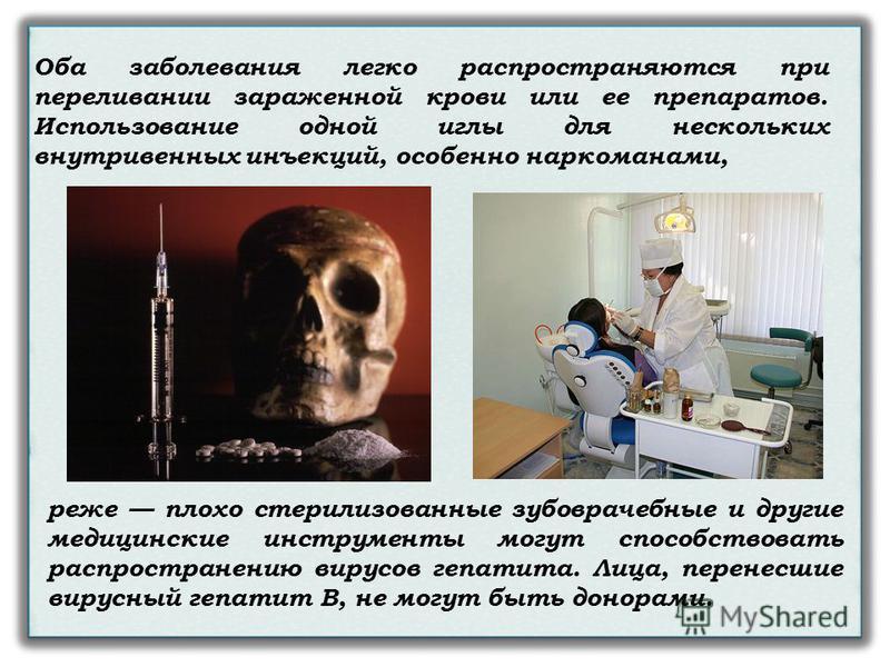 реже плохо стерилизованные зубоврачебные и другие медицинские инструменты могут способствовать распространению вирусов гепатита. Лица, перенесшие вирусный гепатит В, не могут быть донорами. Оба заболевания легко распространяются при переливании зараж