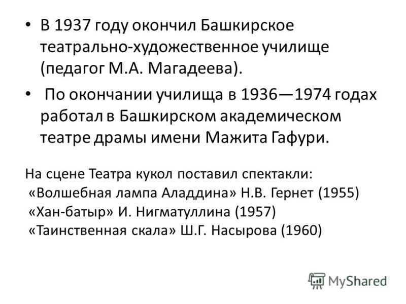 В 1937 году окончил Башкирское театрально-художественное училище (педагог М.А. Магадеева). По окончании училища в 19361974 годах работал в Башкирском академическом театре драмы имени Мажита Гафури. На сцене Театра кукол поставил спектакли: «Волшебная