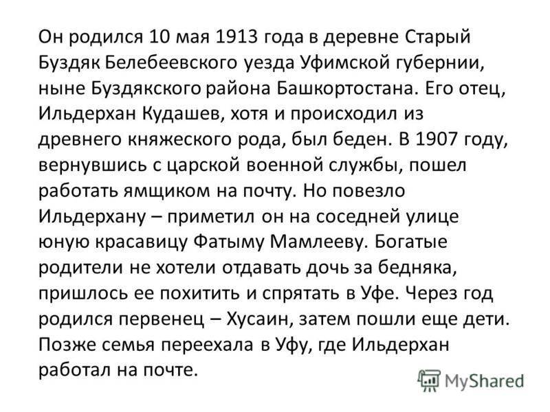 Он родился 10 мая 1913 года в деревне Старый Буздяк Белебеевского уезда Уфимской губернии, ныне Буздякского района Башкортостана. Его отец, Ильдерхан Кудашев, хотя и происходил из древнего княжеского рода, был беден. В 1907 году, вернувшись с царской
