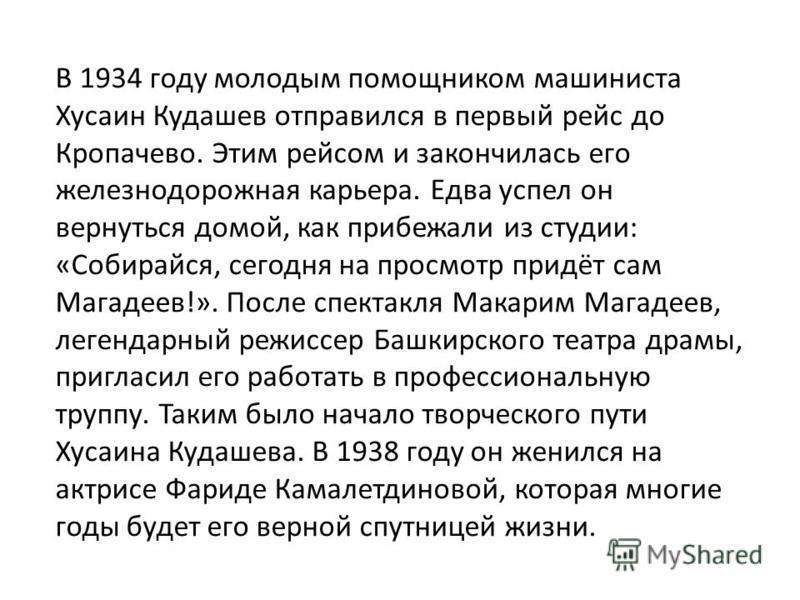 В 1934 году молодым помощником машиниста Хусаин Кудашев отправился в первый рейс до Кропачево. Этим рейсом и закончилась его железнодорожная карьера. Едва успел он вернуться домой, как прибежали из студии: «Собирайся, сегодня на просмотр придёт сам М