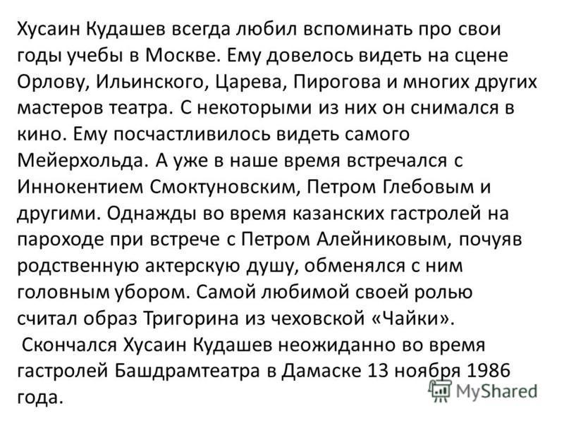 Хусаин Кудашев всегда любил вспоминать про свои годы учебы в Москве. Ему довелось видеть на сцене Орлову, Ильинского, Царева, Пирогова и многих других мастеров театра. С некоторыми из них он снимался в кино. Ему посчастливилось видеть самого Мейерхол