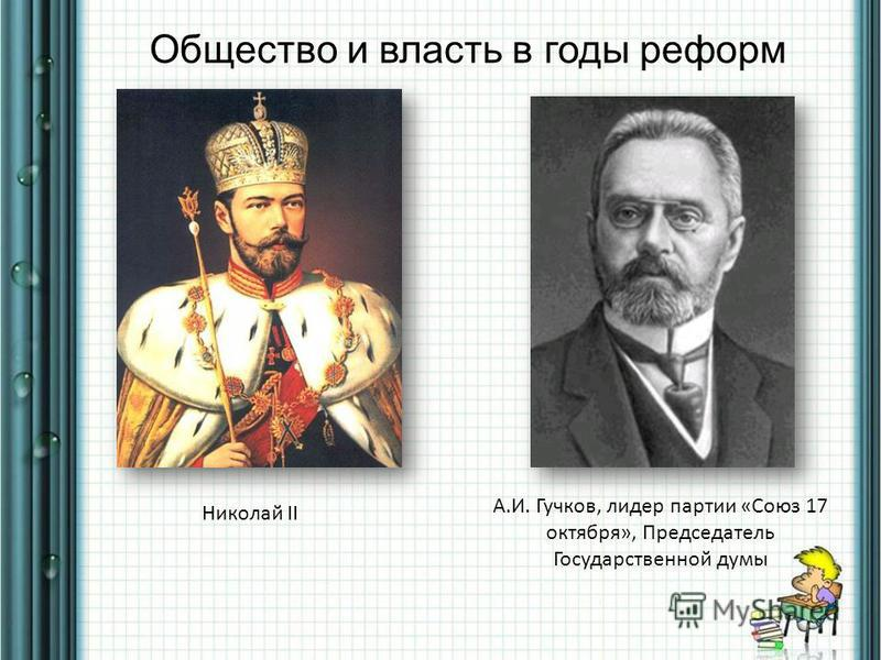 Общество и власть в годы реформ А.И. Гучков, лидер партии «Союз 17 октября», Председатель Государственной думы Николай II