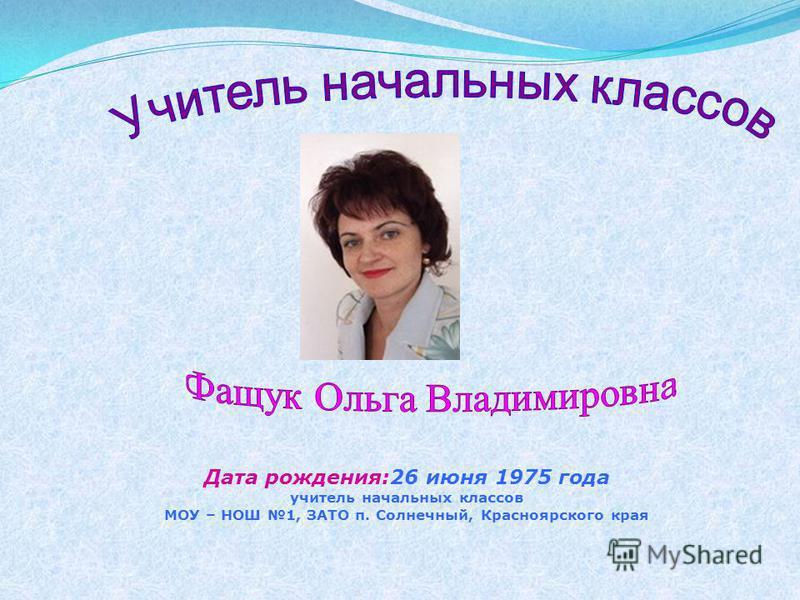Дата рождения:26 июня 1975 года учитель начальных классов МОУ – НОШ 1, ЗАТО п. Солнечный, Красноярского края