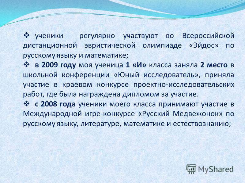 ученики регулярно участвуют во Всероссийской дистанционной эвристической олимпиаде «Эйдос» по русскому языку и математике; в 2009 году моя ученица 1 «И» класса заняла 2 место в школьной конференции «Юный исследователь», приняла участие в краевом конк