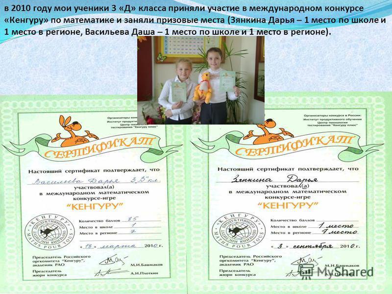 в 2010 году мои ученики 3 «Д» класса приняли участие в международном конкурсе «Кенгуру» по математике и заняли призовые места (Зянкина Дарья – 1 место по школе и 1 место в регионе, Васильева Даша – 1 место по школе и 1 место в регионе).
