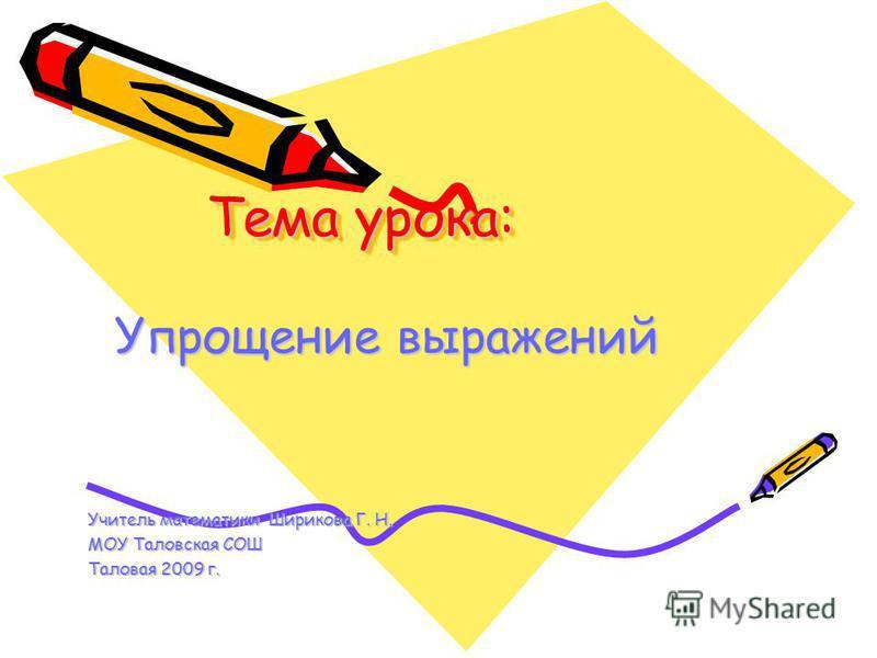 Тема урока: Упрощение выражений Учитель математики Ширикова Г. Н. МОУ Таловская СОШ Таловая 2009 г.