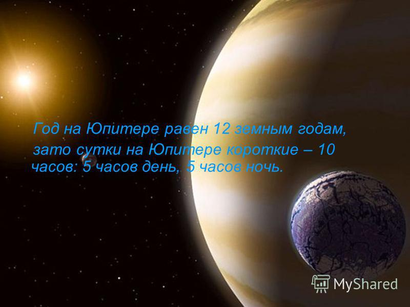 Год на Юпитере равен 12 земным годам, зато сутки на Юпитере короткие – 10 часов: 5 часов день, 5 часов ночь.