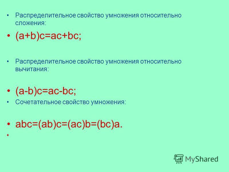 Распределительное свойство умножения относительно сложения: (a+b)c=ac+bc; Распределительное свойство умножения относительно вычитания: (a-b)c=ac-bc; Сочетательное свойство умножения: abc=(ab)c=(ac)b=(bc)a.