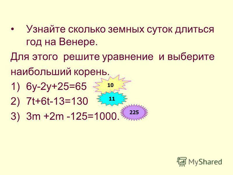 Узнайте сколько земных суток длиться год на Венере. Для этого решите уравнение и выберите наибольший корень. 1)6y-2y+25=65 2)7t+6t-13=130 3)3m +2m -125=1000. 10 11 225