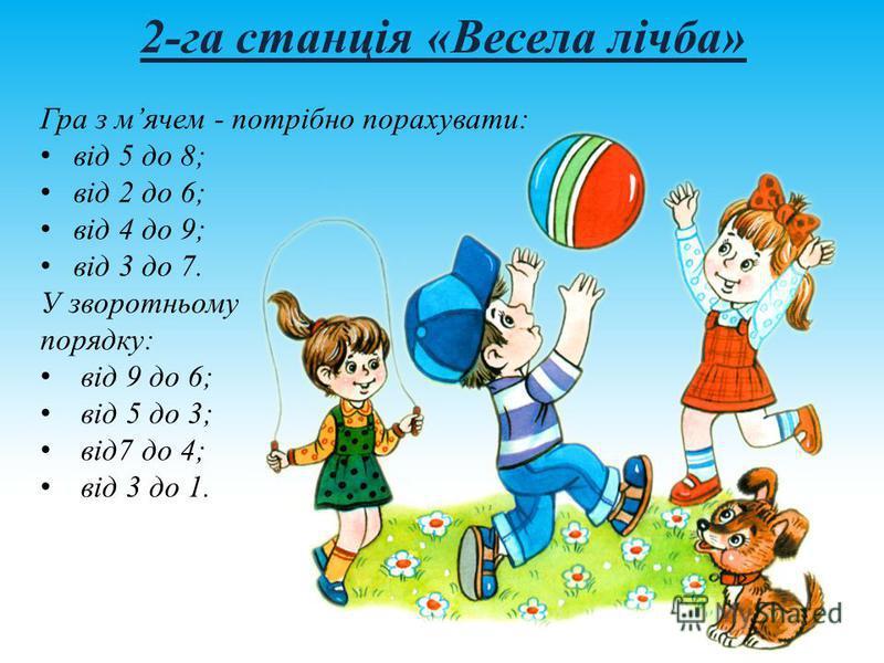 2-га станція «Весела лічба» Гра з мячем - потрібно порахувати: від 5 до 8; від 2 до 6; від 4 до 9; від 3 до 7. У зворотньому порядку: від 9 до 6; від 5 до 3; від7 до 4; від 3 до 1.