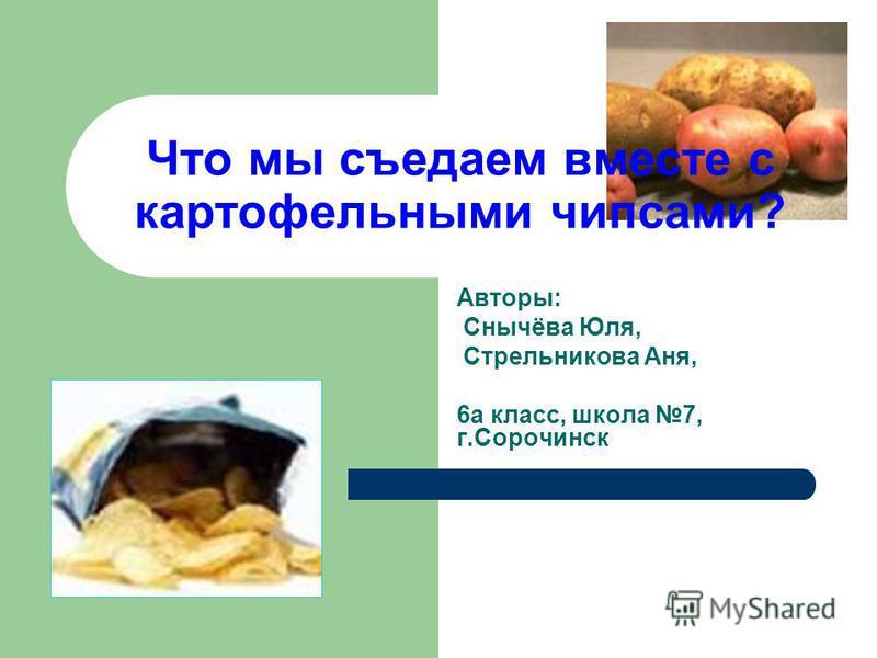 Что мы съедаем вместе с картофельными чипсами? Авторы: Снычёва Юля, Стрельникова Аня, 6 а класс, школа 7, г.Сорочинск