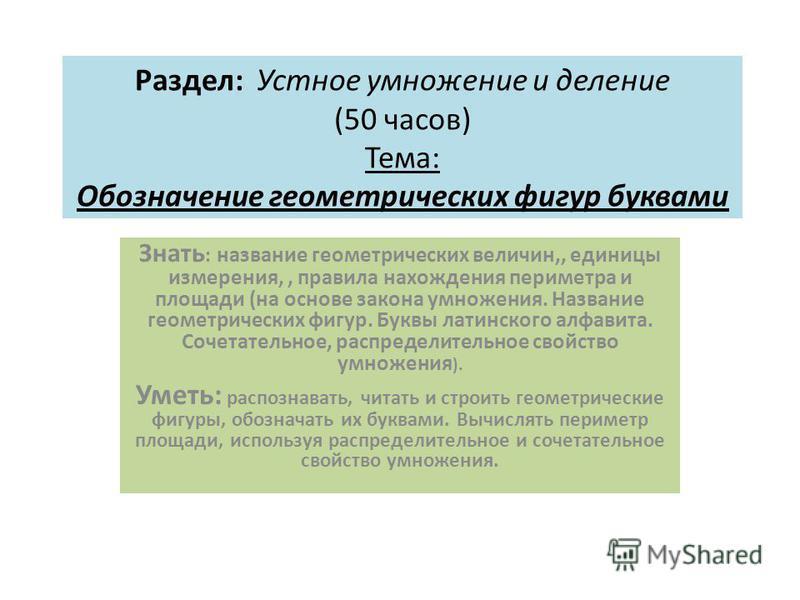Раздел: Устное умножение и деление (50 часов) Тема: Обозначение геометрических фигур буквами Знать : название геометрических величин,, единицы измерения,, пра вила нахождения периметра и площади (на основе закона умножения. Название геометрических фи