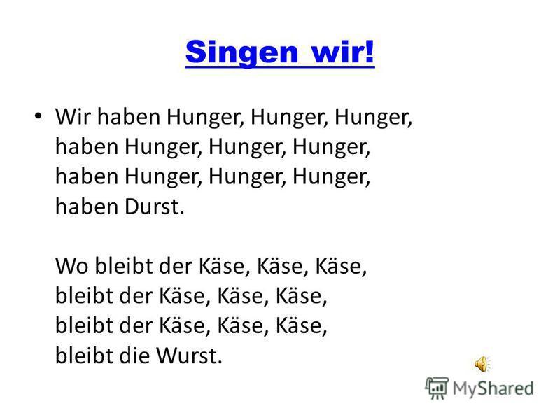 Singen wir! Wir haben Hunger, Hunger, Hunger, haben Hunger, Hunger, Hunger, haben Hunger, Hunger, Hunger, haben Durst. Wo bleibt der Käse, Käse, Käse, bleibt der Käse, Käse, Käse, bleibt der Käse, Käse, Käse, bleibt die Wurst.