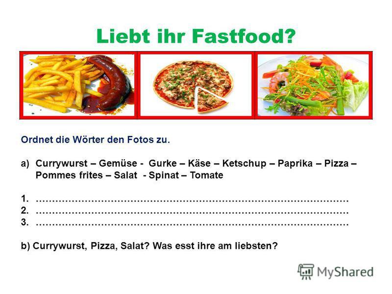 Liebt ihr Fastfood? Ordnet die Wörter den Fotos zu. a)Currywurst – Gemüse - Gurke – Käse – Ketschup – Paprika – Pizza – Pommes frites – Salat - Spinat – Tomate 1.…………………………………………………………………………………… 2.…………………………………………………………………………………… 3.………………………………………………