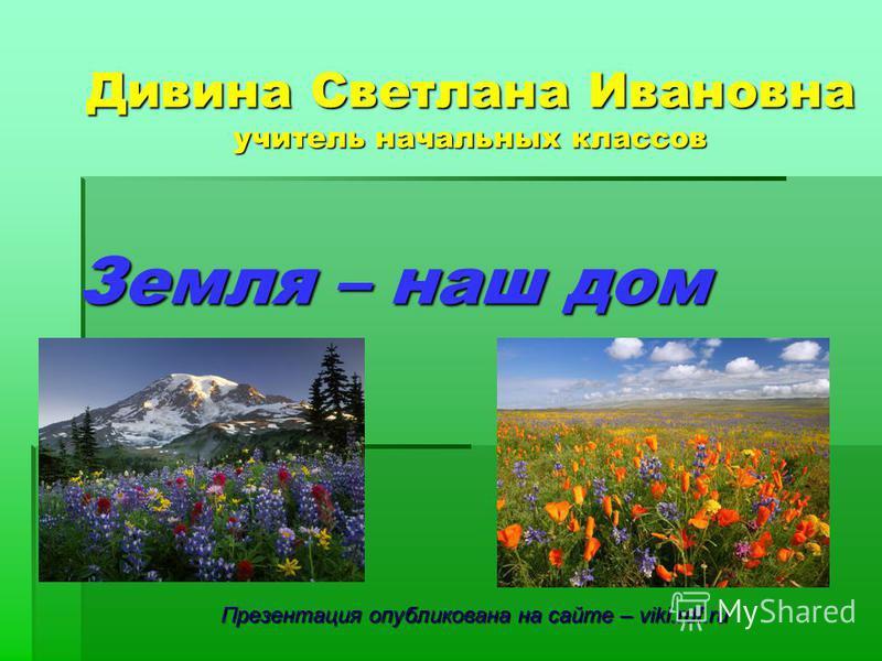 Земля – наш дом Дивина Светлана Ивановна учитель начальных классов Презентация опубликована на сайте – viki.rdf.ru