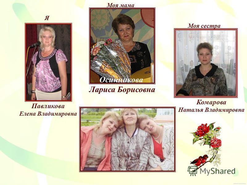 Осинникова Лариса Борисовна Комарова Наталья Владимировна Павликова Елена Владимировна Моя мама Моя сестра Я