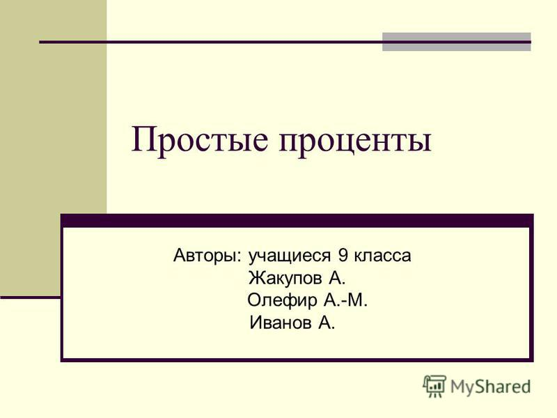Простые проценты Авторы: учащиеся 9 класса Жакупов А. Олефир А.-М. Иванов А.