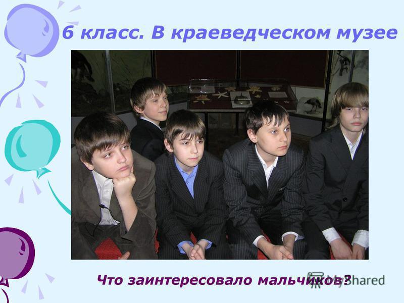Что заинтересовало мальчиков? 6 класс. В краеведческом музее