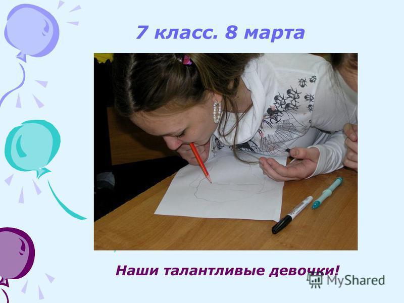 7 класс. 8 марта Наши талантливые девочки!