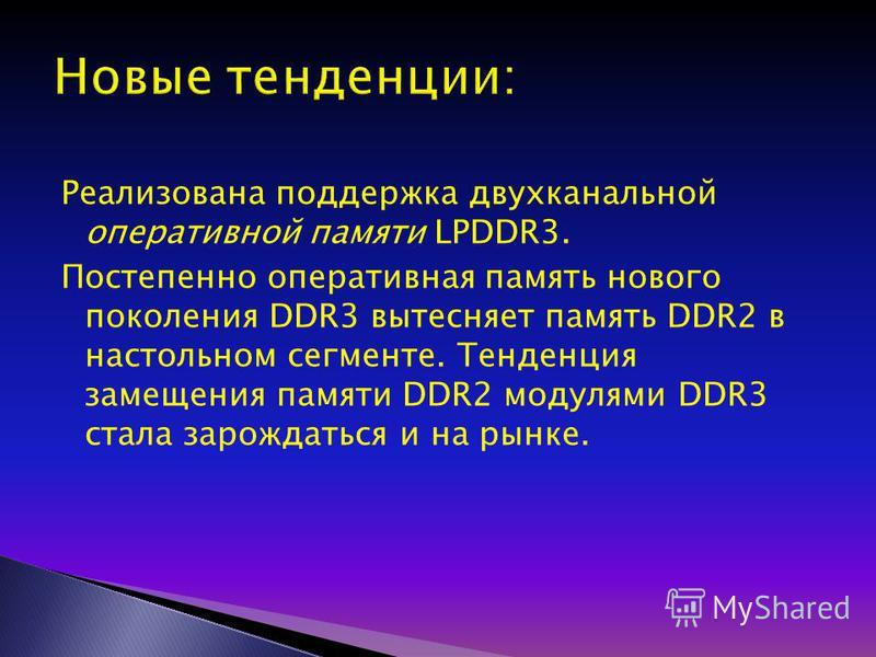 Реализована поддержка двухканальной оперативной памяти LPDDR3. Постепенно оперативная память нового поколения DDR3 вытесняет память DDR2 в настольном сегменте. Тенденция замещения памяти DDR2 модулями DDR3 стала зарождаться и на рынке.