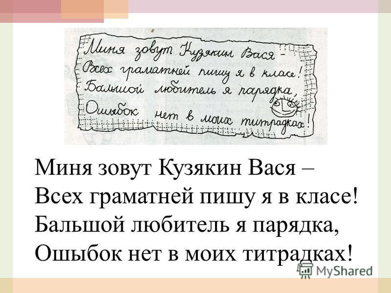 Миня зовут Кузякин Вася – Всех грамотней пишу я в класе! Бальшой любитель я порядка, Ошыбок нет в моих тетрадках!