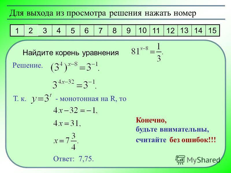 1 2 3 4 5 6 7 8 9 10 11 12 13 14 15 Для выхода из просмотра решения нажать номер Решение. Ответ: 7,75. Найдите корень уравнения Т. к. - монотонная на R, то Конечно, будьте внимательны, считайте без ошибок!!!